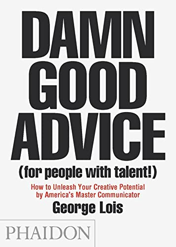 Damn Good Advice (For People with Talent!): How To Unleash Your Creative Potential by America's Master Communicator, George Lois (0714863483) by George Lois