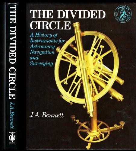 The Divided Circle: A History of Instruments for Astronomy Navigation and Surveying: Bennett, J.A.