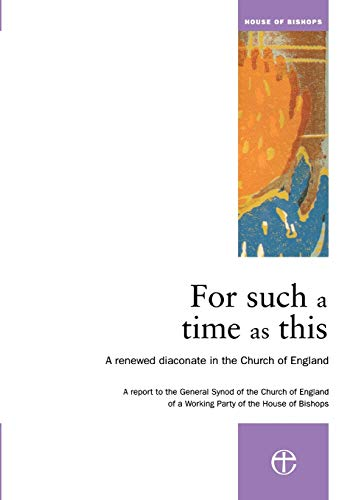 FOor such a time as this A renewed diaconare in the Church of England: Archbishops' Council