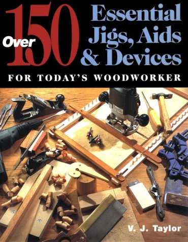Over 150 Essential Jigs, Aids & Devices for Today's Woodworker: Taylor, V.J.