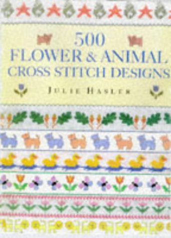 500 Flower & Animal Cross Stitch Designs: Hasler, Julie