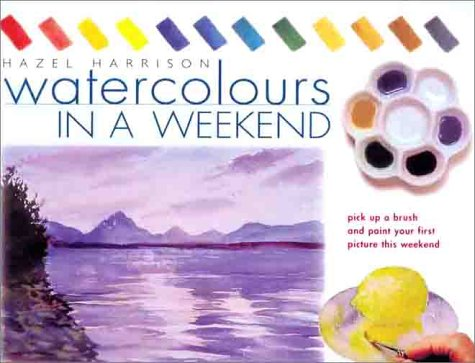 9780715311073: Watercolors in a Weekend: Pick Up a Brush and Paint Your First Picture This Weekend