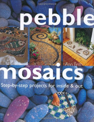 Pebble Mosaics: Step-By-Step Projects for Inside and Out: Frith, Ann