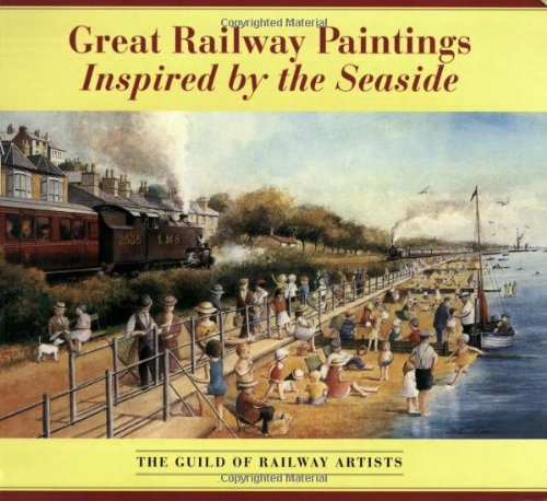 Great Railway Paintings Inspired by the Seaside : The Guild of Railway Artists: Clayton, Peter