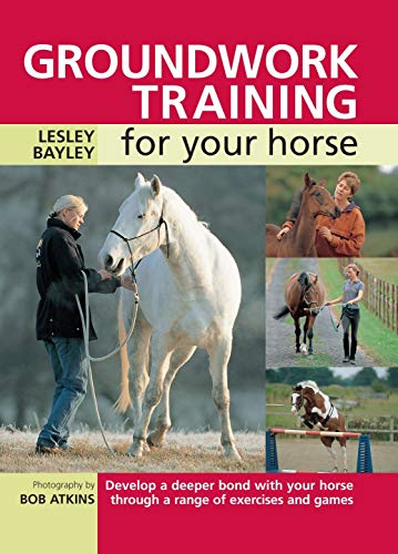 Groundwork Training for your Horse: Develop a Deeper Bond with Your Horse Through a Range of ...