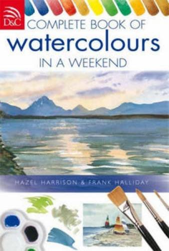 Complete Book Of Watercolors In A Weekend: Harrison, Hazel; Halliday, Frank