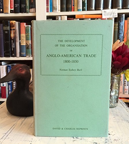 The Development of the Organisation of Anglo-American Trade 1800-1850.: Buck, Norman S.