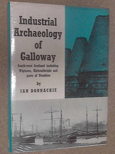 Industrial Archaeology of Galloway: South-West Scotland, Including Wigtown, Kirkcudbright and ...