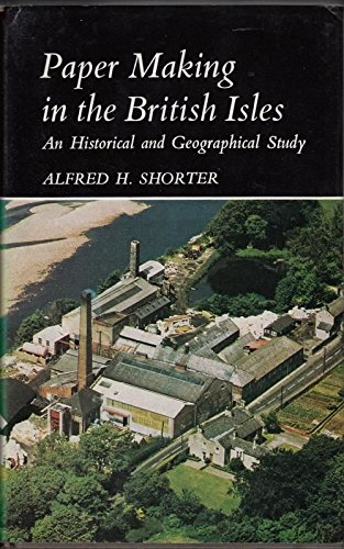 Paper Making in the British Isles, an Historical and Geographical Study: Shorter, A. H.