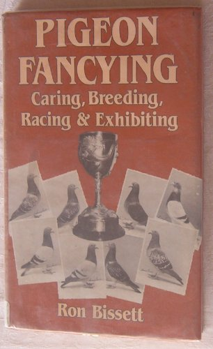 Pigeon Fancying Caring, Breeding, Racing and Exhibiting: Bissett, Ron