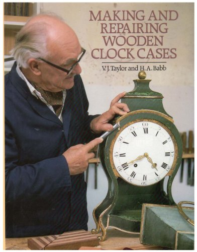 MAKING AND REPAIRING WOODEN CLOCK CASES: Taylor, V.J. and H.A. Babb