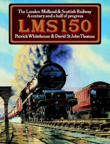 LMS 150: THE LONDON MIDLAND AND SCOTTISH RAILWAY. A CENTURY AND A HALF OF PROGRESS: Whitehouse, ...