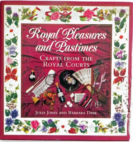Royal Pleasures and Pastimes Crafts from the Royal Courts: Jones, Julia & Barbara Deer