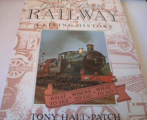 The Great British Railway: A Living History (First Edition): Hall-Patch, Tony