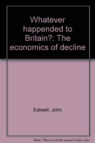 Whatever happended to Britain? The economics of decline: Eatwell, John