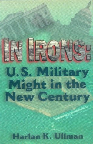 In Irons : U. S. Military Might in the New Century: Ullman, H. J.