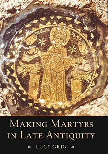 Making Martyrs in Late Antiquity (Hardback): Lucy Grig