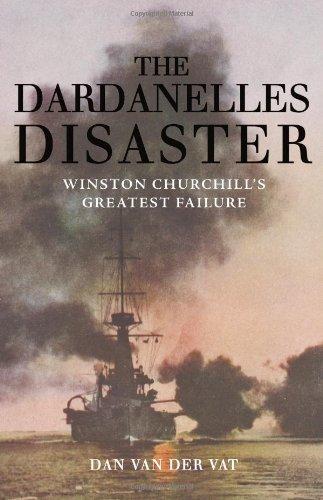 The Dardanelles Disaster: Winston Churchill's Greatest Failure: Van Der Vat, Dan