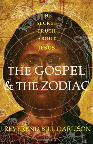 The Gospel and the Zodiac: The Secret Truth About Jesus: Bill Darlison