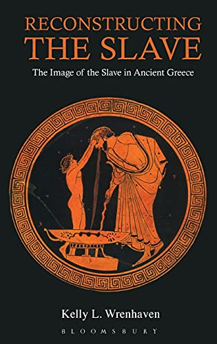 Reconstructing the Slave: The Image of the Slave in Ancient Greece: Wrenhaven, Kelly L.
