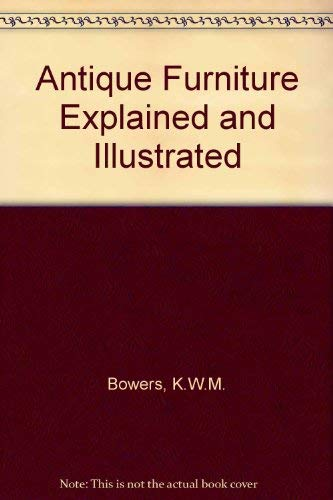 Antique Furniture: Explained and Illustrated: Bowers, K.W.M.