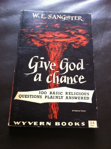 Give God a Chance: 100 Basic Religious Questions Plainly Answered: W. E Sangster