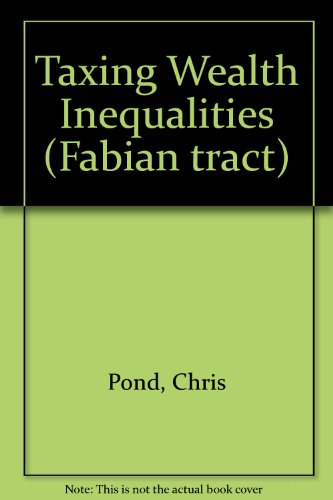 Taxing Wealth Inequalities (Fabian tract) (071630466X) by Pond, Chris; etc.