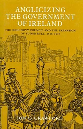 Anglicizing the Government of Ireland: The Irish: Crawford, Jon G.