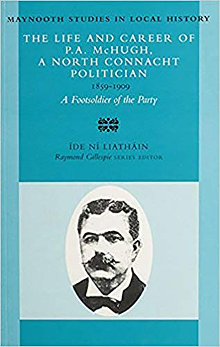 9780716526773: The Life and Career of P.A. McHugh, a North Connacht Politician, 1859-1909: A Footsoldier of the Party (Maynooth Studies in Irish Local History)