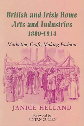 British and Irish Home Arts & Industries 1880 - 1914: Marketing Craft, Making Fashion: Janice ...
