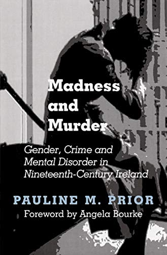 Madness and Murder: Gender, Crime and Mental Disorder in Nineteenth Century Ireland (Hardback): ...