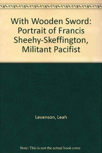 With Wooden Sword: Portrait of Francis Sheehy-Skeffington, Militant Pacifist Levenson, Leah