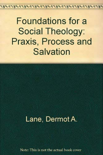 Foundations for a Social Theology: Praxis, Process and Salvation: DERMOT A. LANE