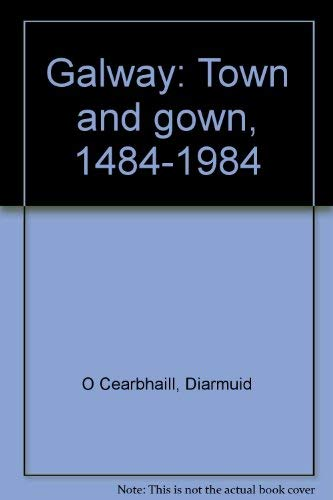 Galway: Town and Gown, 1484-1984: O Cearbhaill, Diarmuid