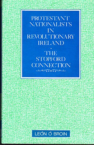 Protestant Nationalists in Revolutionary Ireland: The Stopford Connection (0717114139) by Leon O. Broin