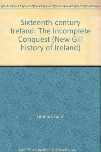 9780717116225: Sixteenth-century Ireland: The Incomplete Conquest (New Gill History of Ireland)