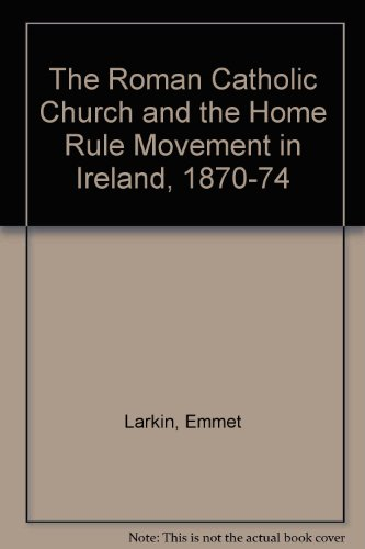 The Roman Catholic Church and the Home Rule movement in Ireland, 1870-1874 (9780717117604) by Emmet J Larkin