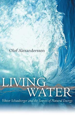 Living Water: Viktor Schauberger and the Secrets: Olof Alexandersson