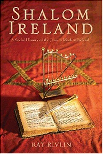Shalom Ireland: A Social History of the Jews in Modern Ireland: Rivlin, Ray