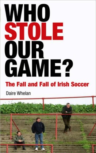 9780717140046: Who Stole Our Game? The Fall and Fall of Irish Soccer