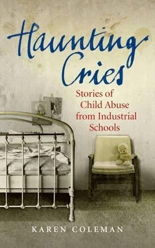 Haunting Cries: Stories of Child Abuse from Industrial Schools: Karen Coleman