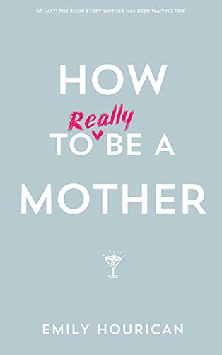How to (Really) Be a Mother: Hourican, Emily