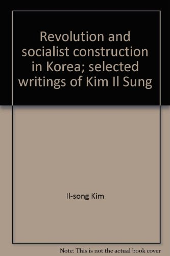 Revolution and socialist construction in Korea;: Selected: Kim, Il-song