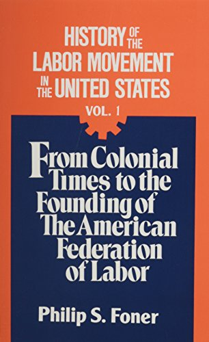 History of the Labor Movement in the United States, Vol. 1: From Colonial Times to the Founding of the American Federation of Labor (0717803767) by Philip S. Foner