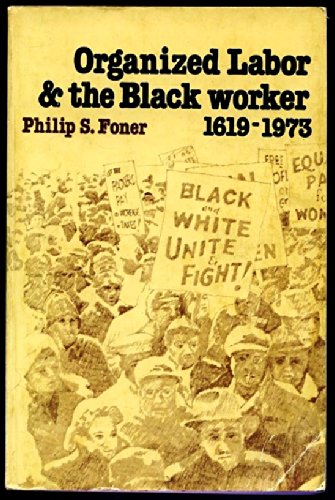 Organized Labor and the Black Worker 1619-1973 (0717804755) by Philip S. Foner