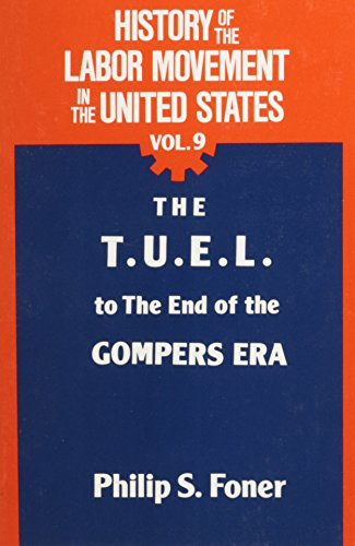 History Of The Labour Movement In The United States: The T.u.e.l. To The End Of The Gompers Era V. 9