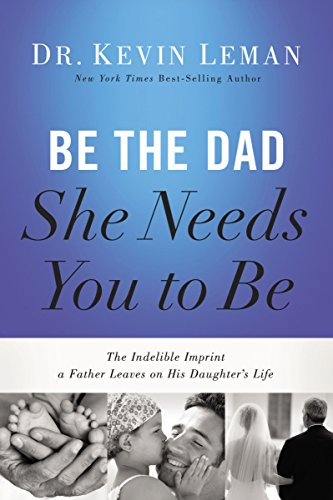 9780718011505: Be the Dad She Needs You to Be: The Indelible Imprint a Father Leaves on His Daughter's Life