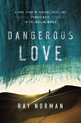 9780718027087: Dangerous Love: A True Story of Tragedy, Faith, and Forgiveness in the Muslim World