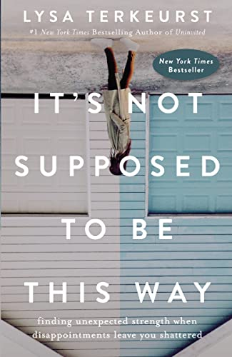 9780718039851: It's Not Supposed to Be This Way: Finding Unexpected Strength When Disappointments Leave You Shattered