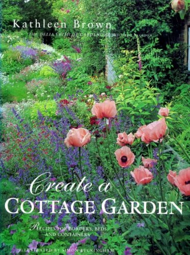 Create a Cottage Garden: Recipes for Borders, Beds and Containers: Brown, Kathleen